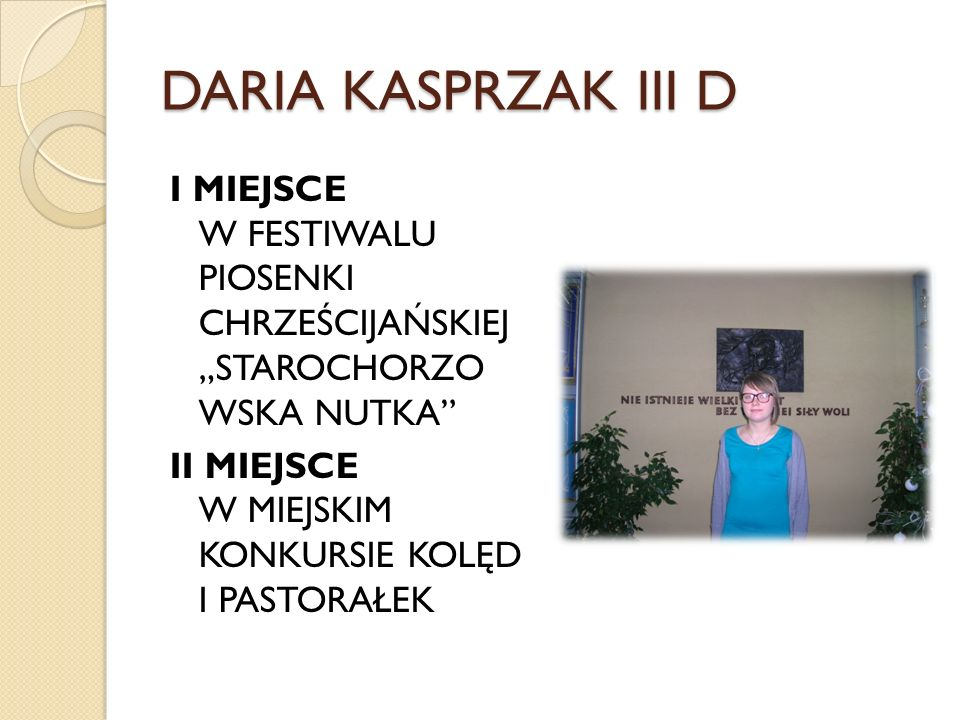 """DARIA KASPRZAK III D I MIEJSCE W FESTIWALU PIOSENKI CHRZEŚCIJAŃSKIEJ """"STAROCHORZO WSKA NUTKA II MIEJSCE W MIEJSKIM KONKURSIE KOLĘD I PASTORAŁEK"""