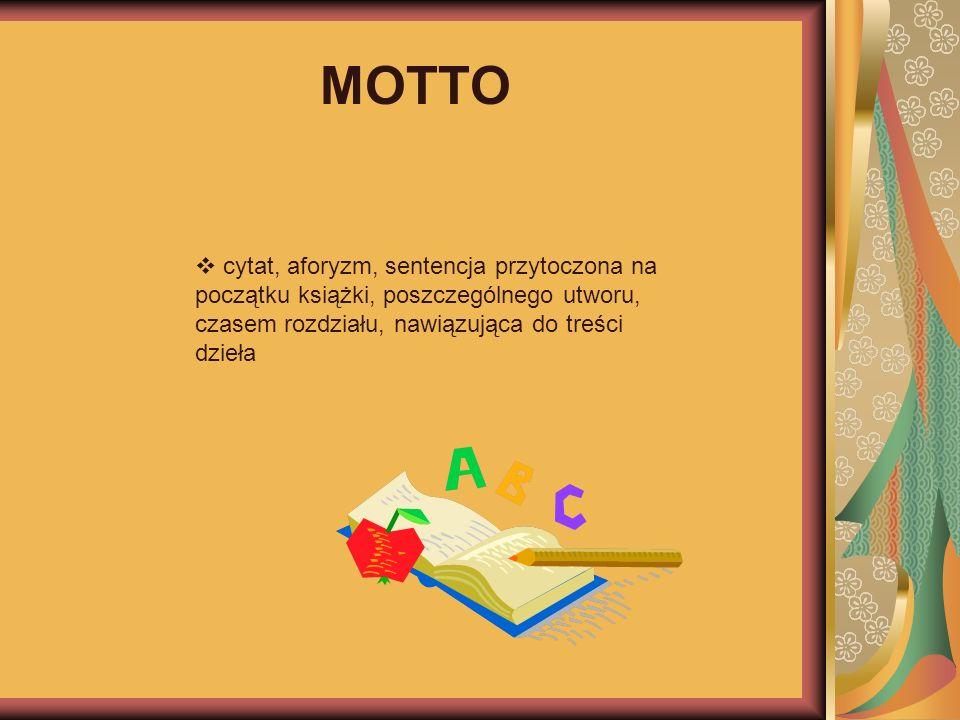 MOTTO cytat, aforyzm, sentencja przytoczona na początku książki, poszczególnego utworu, czasem rozdziału, nawiązująca do treści dzieła.