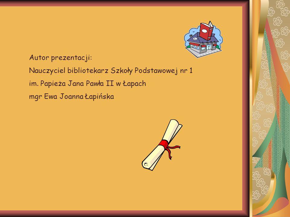 Autor prezentacji: Nauczyciel bibliotekarz Szkoły Podstawowej nr 1. im. Papieża Jana Pawła II w Łapach.