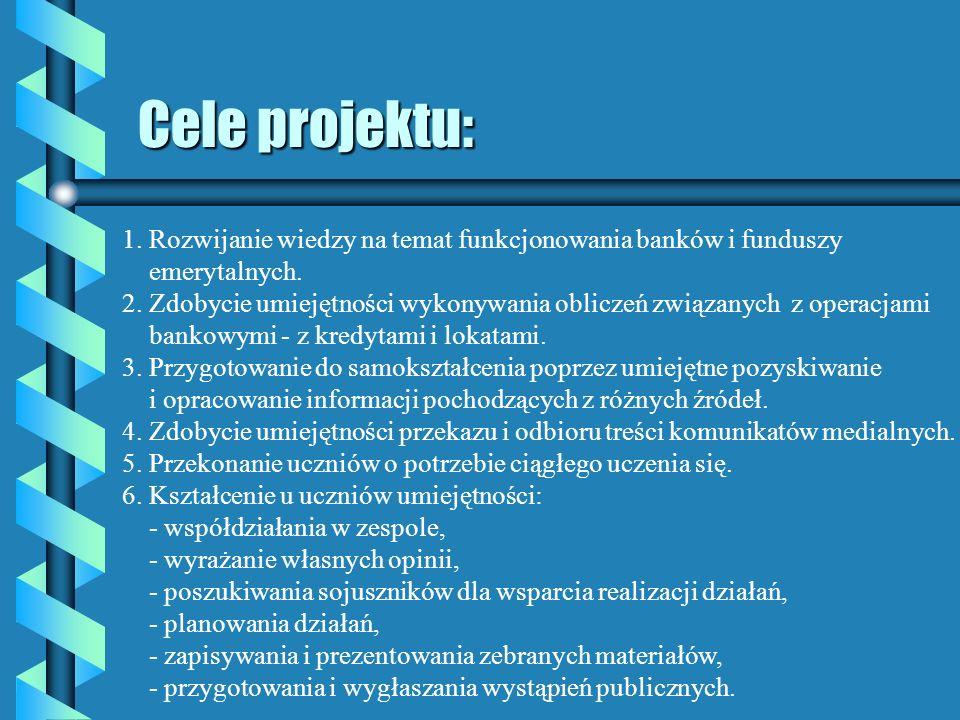 Cele projektu: 1. Rozwijanie wiedzy na temat funkcjonowania banków i funduszy. emerytalnych.