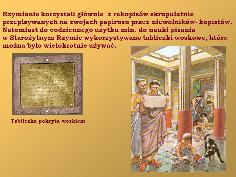 Rzymianie korzystali głównie z rękopisów skrupulatnie przepisywanych na zwojach papirusu przez niewolników- kopistów.