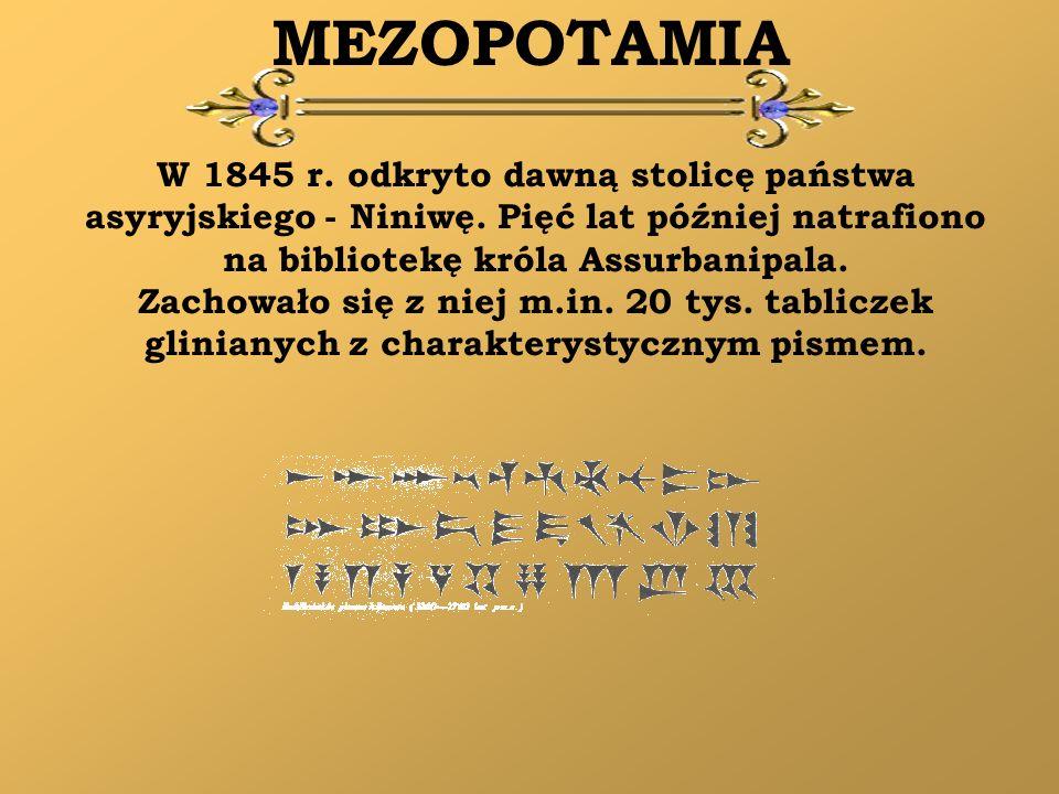 MEZOPOTAMIA W 1845 r. odkryto dawną stolicę państwa asyryjskiego - Niniwę. Pięć lat później natrafiono na bibliotekę króla Assurbanipala.