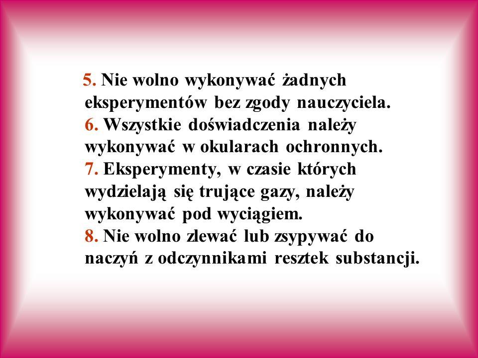 5. Nie wolno wykonywać żadnych eksperymentów bez zgody nauczyciela. 6
