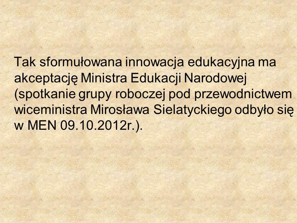 Tak sformułowana innowacja edukacyjna ma akceptację Ministra Edukacji Narodowej (spotkanie grupy roboczej pod przewodnictwem wiceministra Mirosława Sielatyckiego odbyło się w MEN 09.10.2012r.).