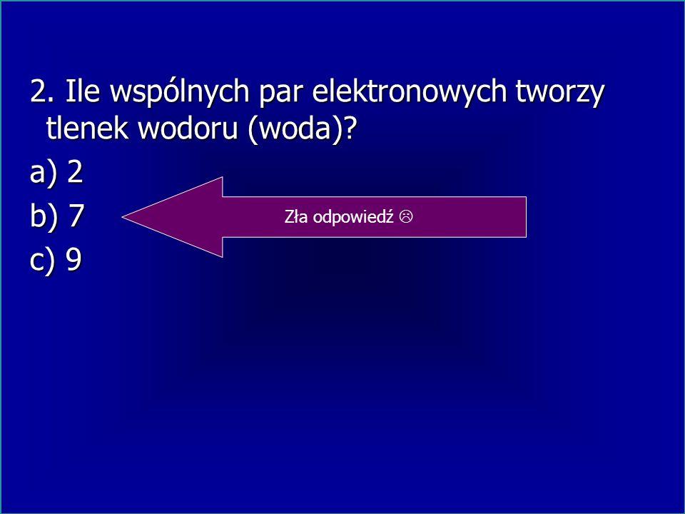 2. Ile wspólnych par elektronowych tworzy tlenek wodoru (woda) a) 2