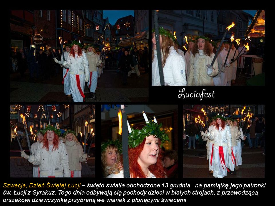 Szwecja, Dzień Świętej Łucji – święto światła obchodzone 13 grudnia na pamiątkę jego patronki św. Łucji z Syrakuz. Tego dnia odbywają się pochody dzieci w białych strojach, z przewodzącą orszakowi dziewczynką przybraną we wianek z płonącymi świecami
