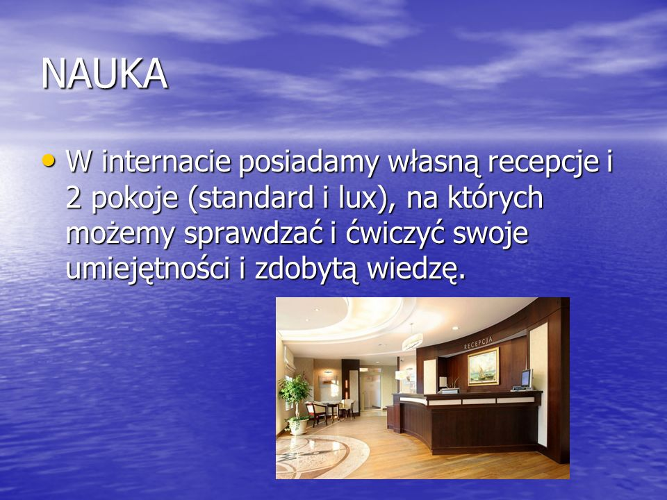NAUKA W internacie posiadamy własną recepcje i 2 pokoje (standard i lux), na których możemy sprawdzać i ćwiczyć swoje umiejętności i zdobytą wiedzę.