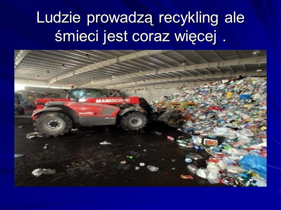 Ludzie prowadzą recykling ale śmieci jest coraz więcej .