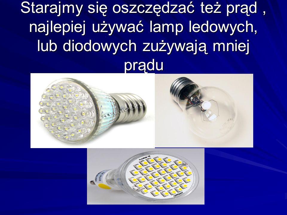 Starajmy się oszczędzać też prąd , najlepiej używać lamp ledowych, lub diodowych zużywają mniej prądu