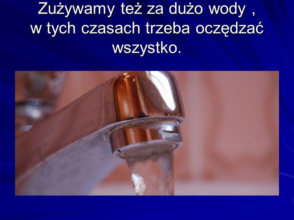 Zużywamy też za dużo wody , w tych czasach trzeba oczędzać wszystko.