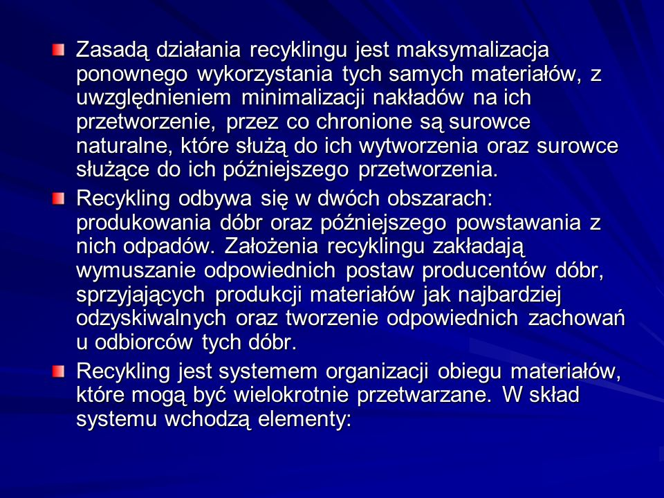 Zasadą działania recyklingu jest maksymalizacja ponownego wykorzystania tych samych materiałów, z uwzględnieniem minimalizacji nakładów na ich przetworzenie, przez co chronione są surowce naturalne, które służą do ich wytworzenia oraz surowce służące do ich późniejszego przetworzenia.
