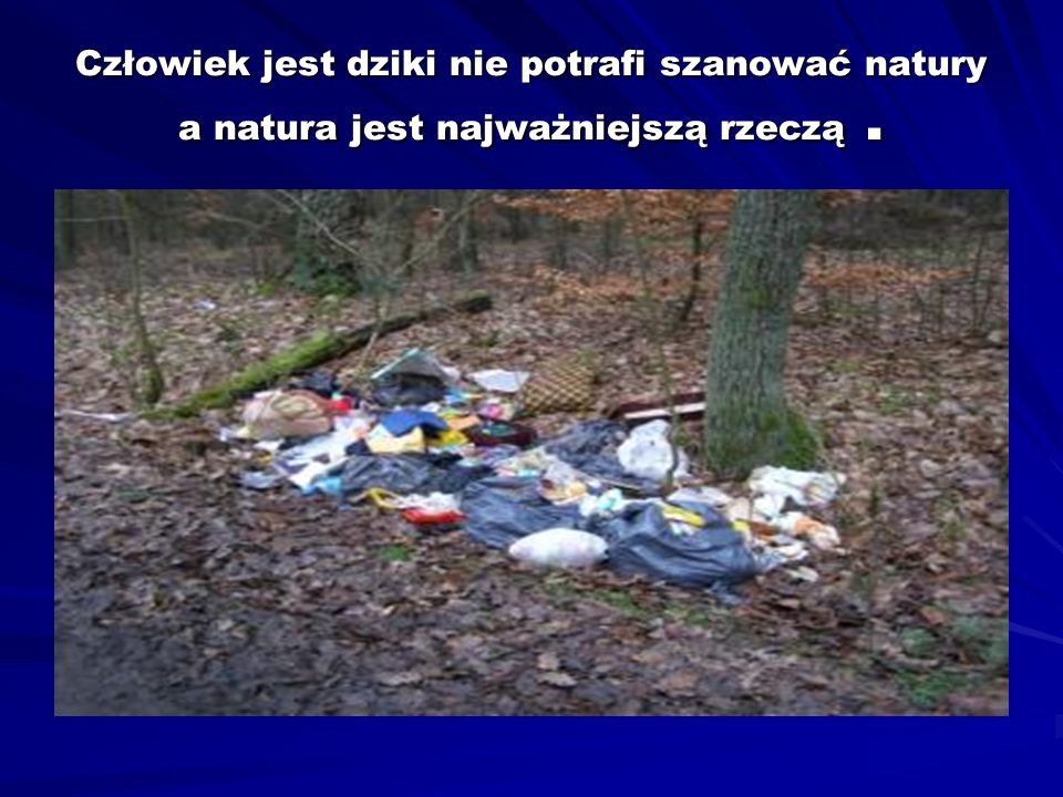 Człowiek jest dziki nie potrafi szanować natury a natura jest najważniejszą rzeczą .