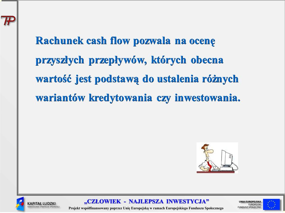 Rachunek cash flow pozwala na ocenę przyszłych przepływów, których obecna wartość jest podstawą do ustalenia różnych wariantów kredytowania czy inwestowania.