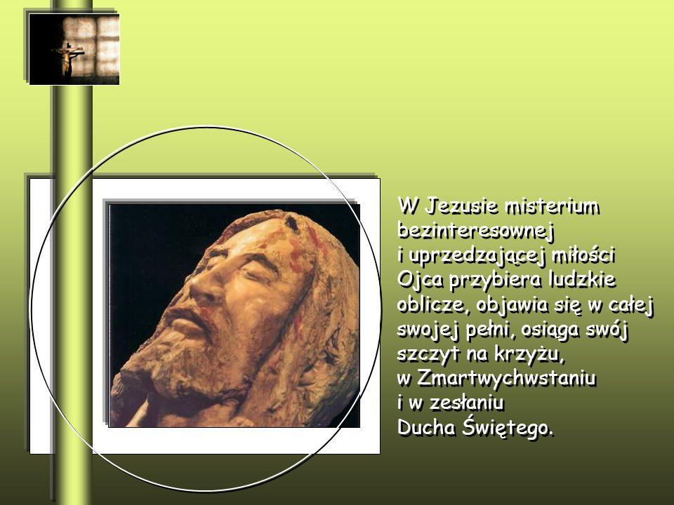 W Jezusie misterium bezinteresownej i uprzedzającej miłości Ojca przybiera ludzkie oblicze, objawia się w całej swojej pełni, osiąga swój szczyt na krzyżu, w Zmartwychwstaniu i w zesłaniu Ducha Świętego.