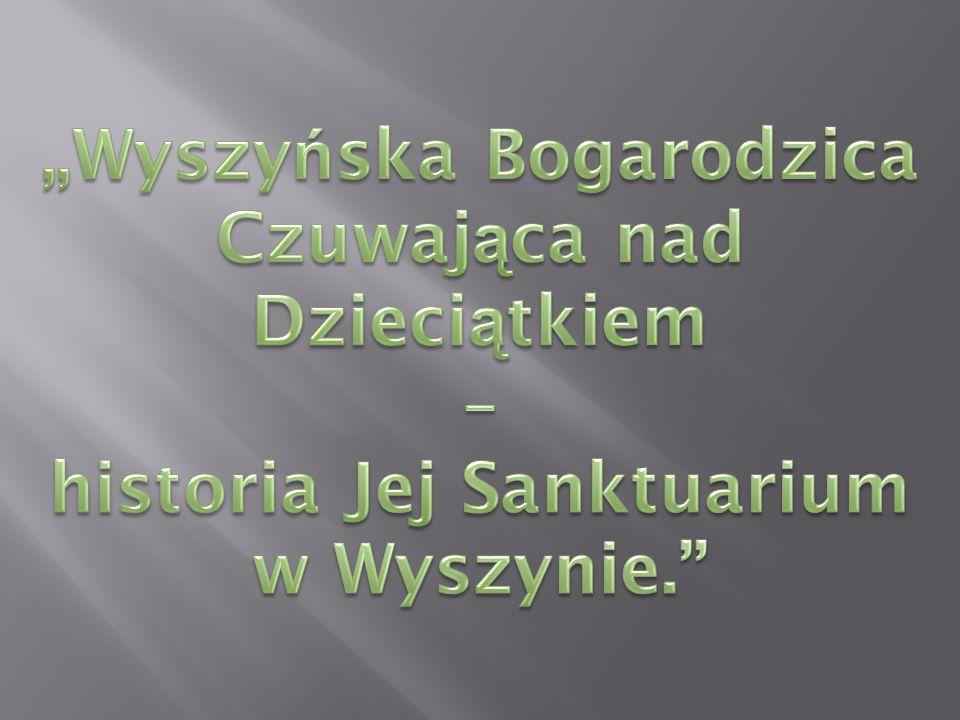 """""""Wyszyńska Bogarodzica Czuwająca nad Dzieciątkiem – historia Jej Sanktuarium w Wyszynie."""
