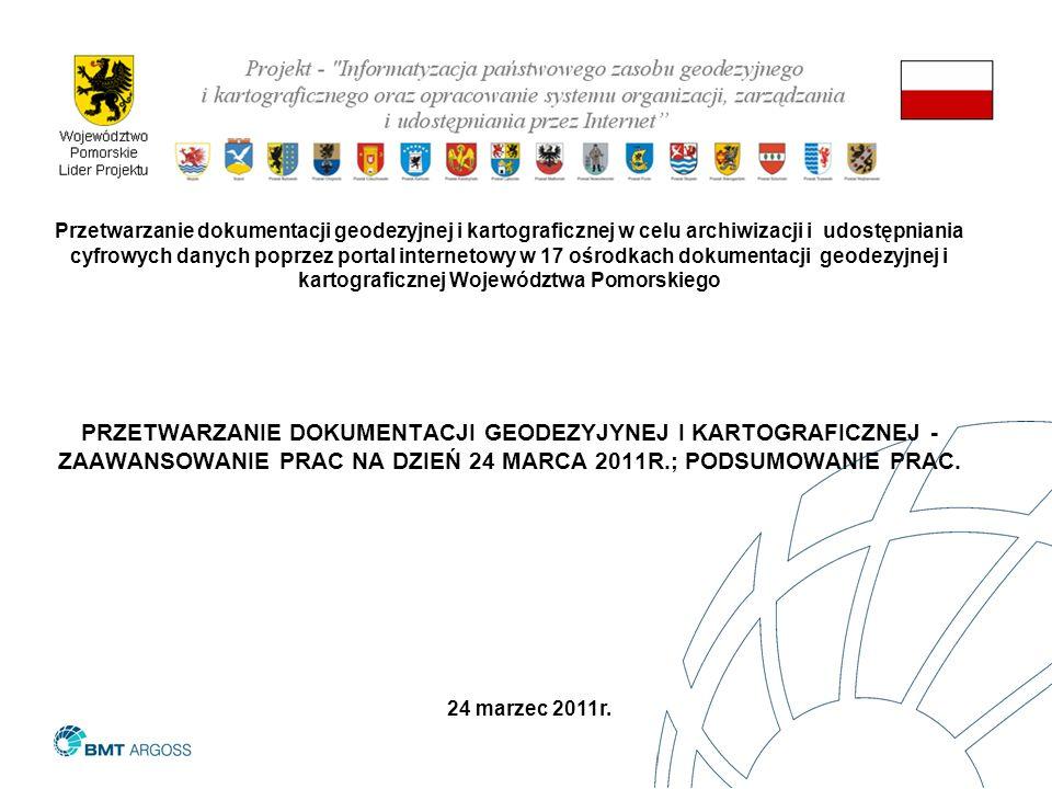 Przetwarzanie dokumentacji geodezyjnej i kartograficznej w celu archiwizacji i udostępniania cyfrowych danych poprzez portal internetowy w 17 ośrodkach dokumentacji geodezyjnej i kartograficznej Województwa Pomorskiego PRZETWARZANIE DOKUMENTACJI GEODEZYJYNEJ I KARTOGRAFICZNEJ - ZAAWANSOWANIE PRAC NA DZIEŃ 24 MARCA 2011R.; PODSUMOWANIE PRAC.
