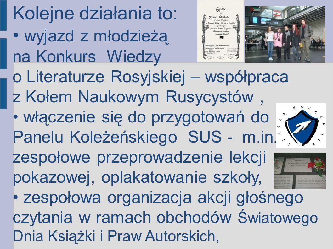 Kolejne działania to: wyjazd z młodzieżą na Konkurs Wiedzy o Literaturze Rosyjskiej – współpraca z Kołem Naukowym Rusycystów ,