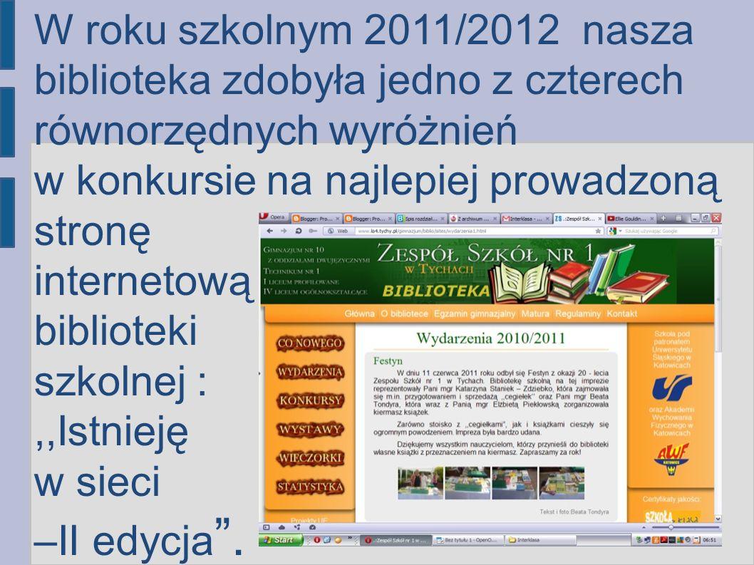 W roku szkolnym 2011/2012 nasza biblioteka zdobyła jedno z czterech równorzędnych wyróżnień w konkursie na najlepiej prowadzoną stronę internetową biblioteki szkolnej : ,,Istnieję w sieci –II edycja .
