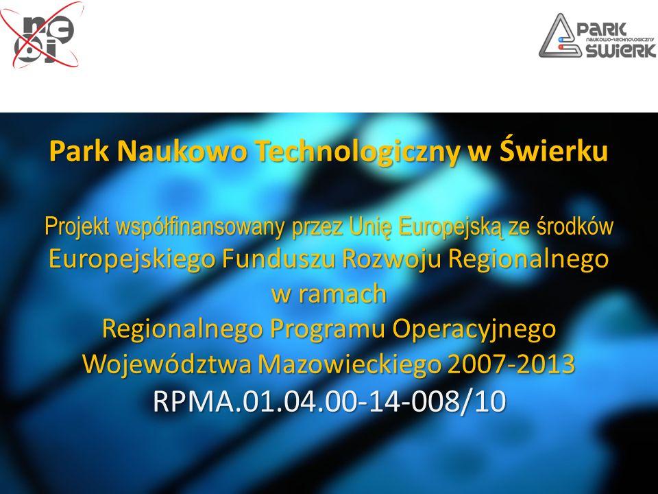 Park Naukowo Technologiczny w Świerku Projekt współfinansowany przez Unię Europejską ze środków Europejskiego Funduszu Rozwoju Regionalnego w ramach Regionalnego Programu Operacyjnego Województwa Mazowieckiego 2007-2013 RPMA.01.04.00-14-008/10