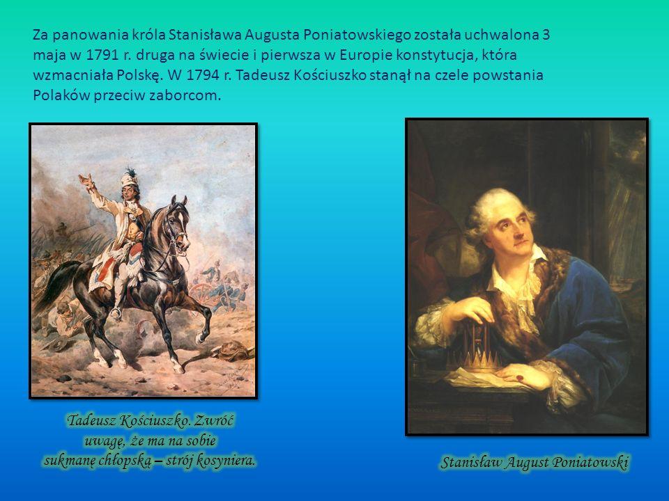 Za panowania króla Stanisława Augusta Poniatowskiego została uchwalona 3 maja w 1791 r. druga na świecie i pierwsza w Europie konstytucja, która wzmacniała Polskę. W 1794 r. Tadeusz Kościuszko stanął na czele powstania Polaków przeciw zaborcom.