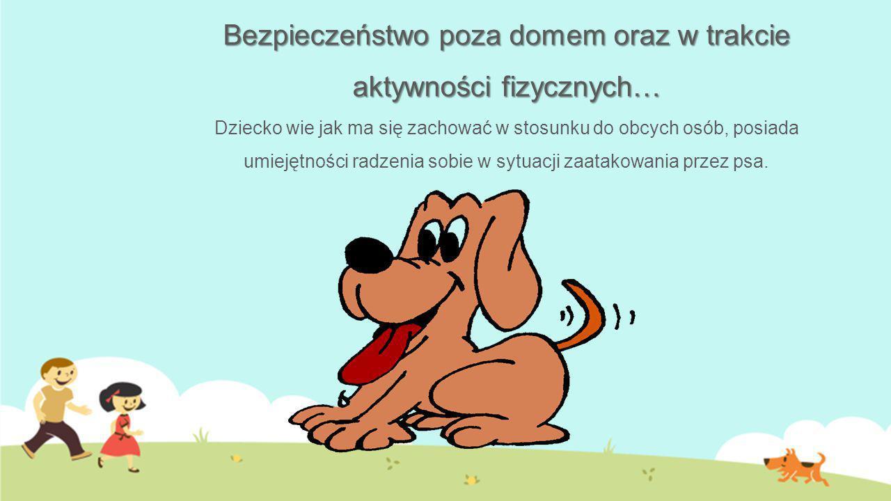 Bezpieczeństwo poza domem oraz w trakcie aktywności fizycznych… Dziecko wie jak ma się zachować w stosunku do obcych osób, posiada umiejętności radzenia sobie w sytuacji zaatakowania przez psa.