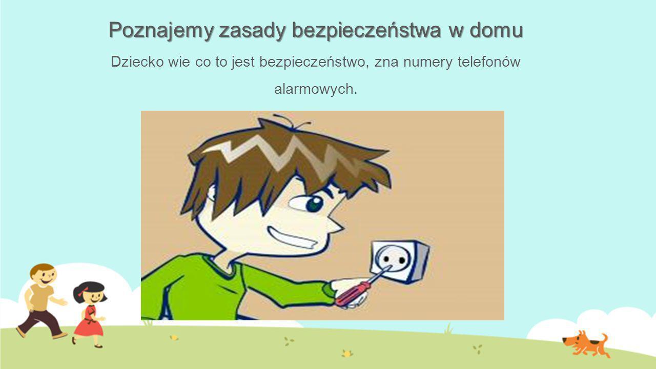 Poznajemy zasady bezpieczeństwa w domu Dziecko wie co to jest bezpieczeństwo, zna numery telefonów alarmowych.