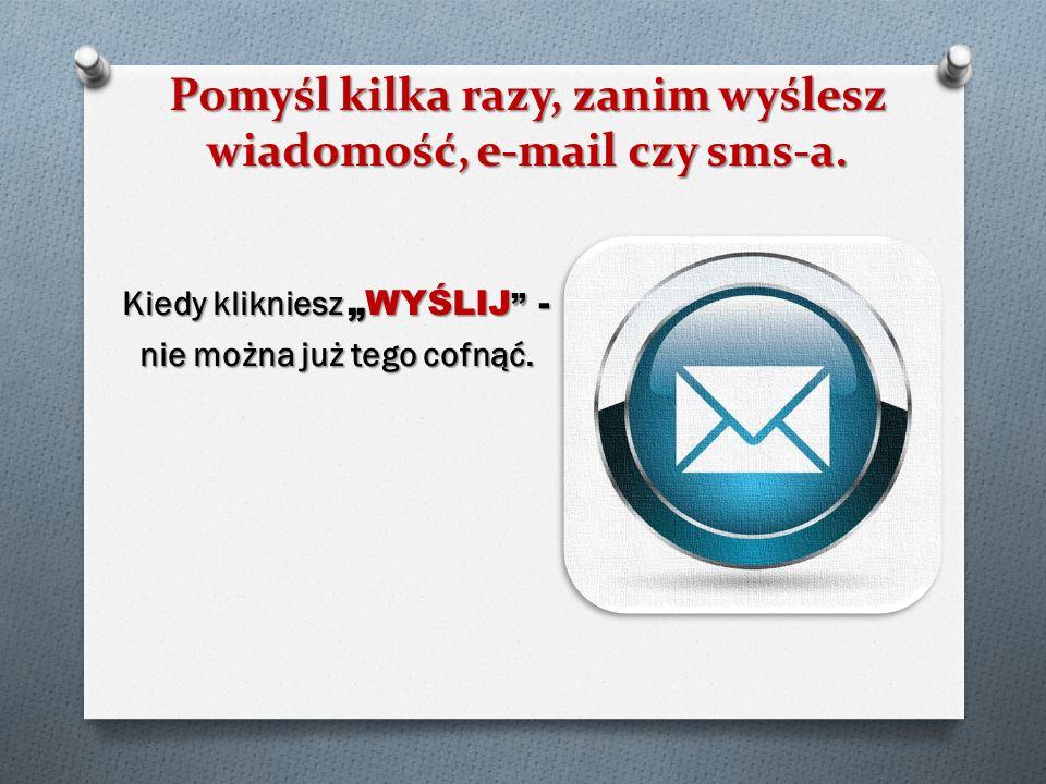 Pomyśl kilka razy, zanim wyślesz wiadomość, e-mail czy sms-a.