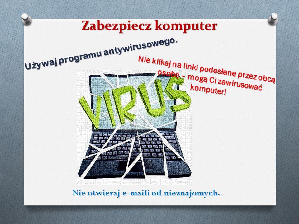 Używaj programu antywirusowego. Nie otwieraj e-maili od nieznajomych.