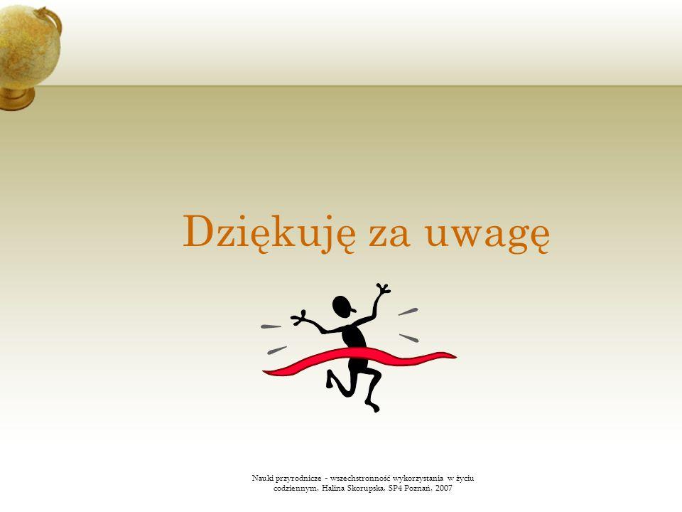 Dziękuję za uwagęNauki przyrodnicze - wszechstronność wykorzystania w życiu codziennym, Halina Skorupska, SP4 Poznań, 2007.