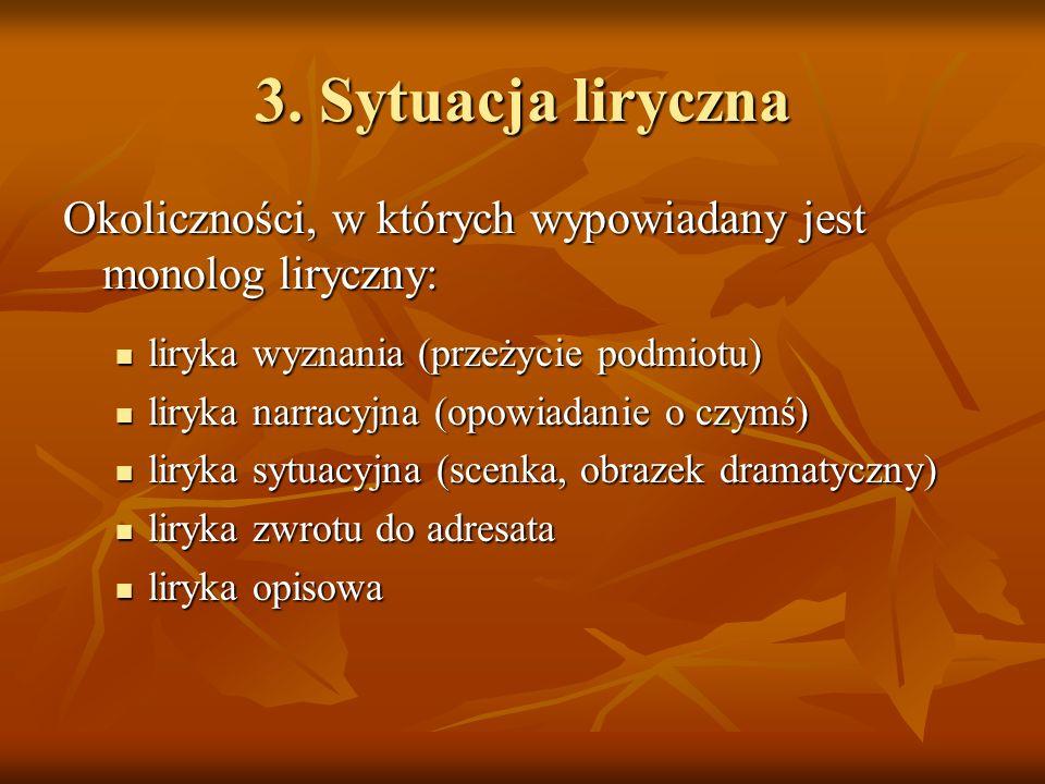3. Sytuacja liryczna Okoliczności, w których wypowiadany jest monolog liryczny: liryka wyznania (przeżycie podmiotu)