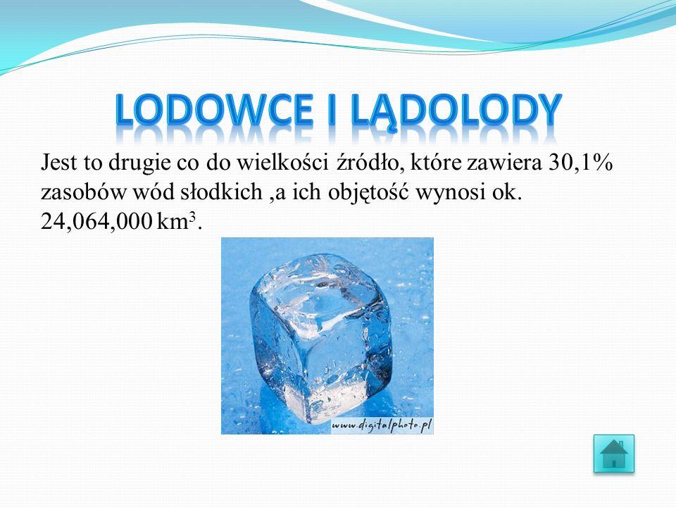 Lodowce i lądolody Jest to drugie co do wielkości źródło, które zawiera 30,1% zasobów wód słodkich ,a ich objętość wynosi ok.