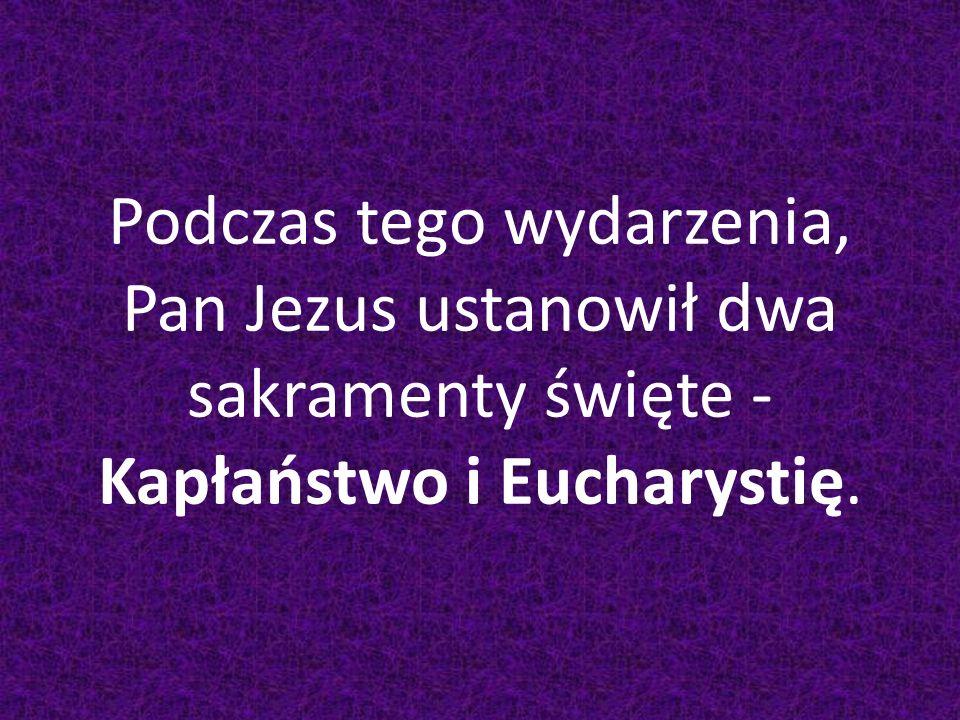 Podczas tego wydarzenia, Pan Jezus ustanowił dwa sakramenty święte - Kapłaństwo i Eucharystię.