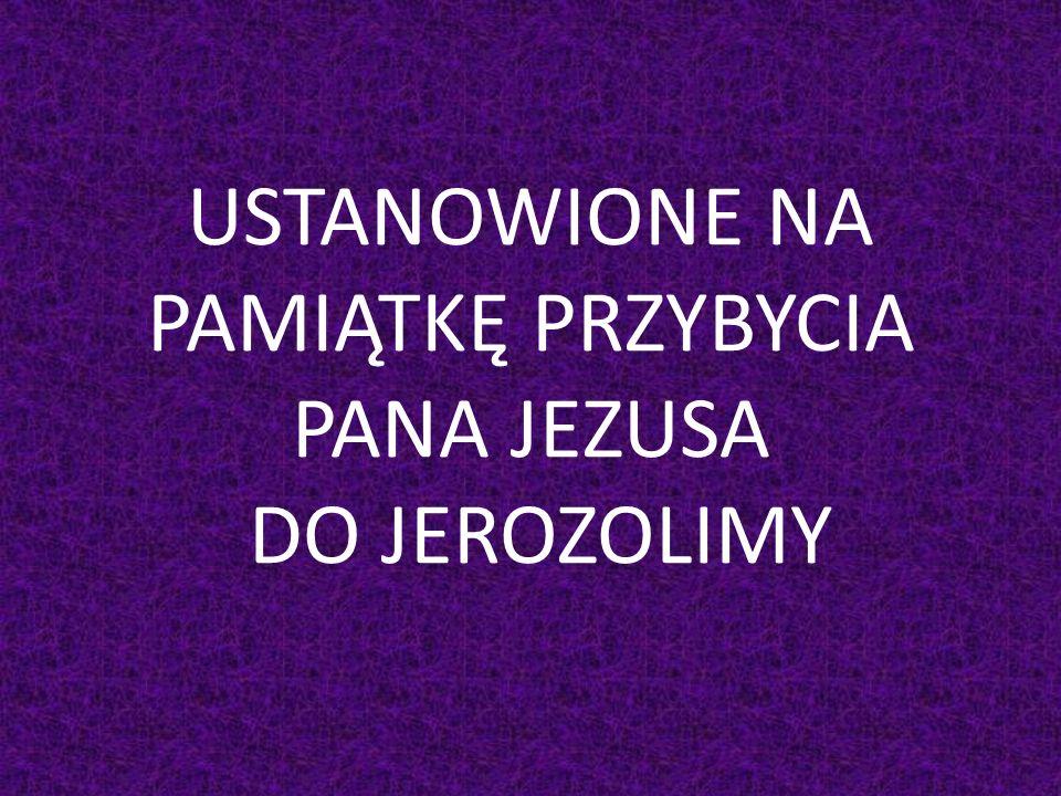 USTANOWIONE NA PAMIĄTKĘ PRZYBYCIA PANA JEZUSA DO JEROZOLIMY