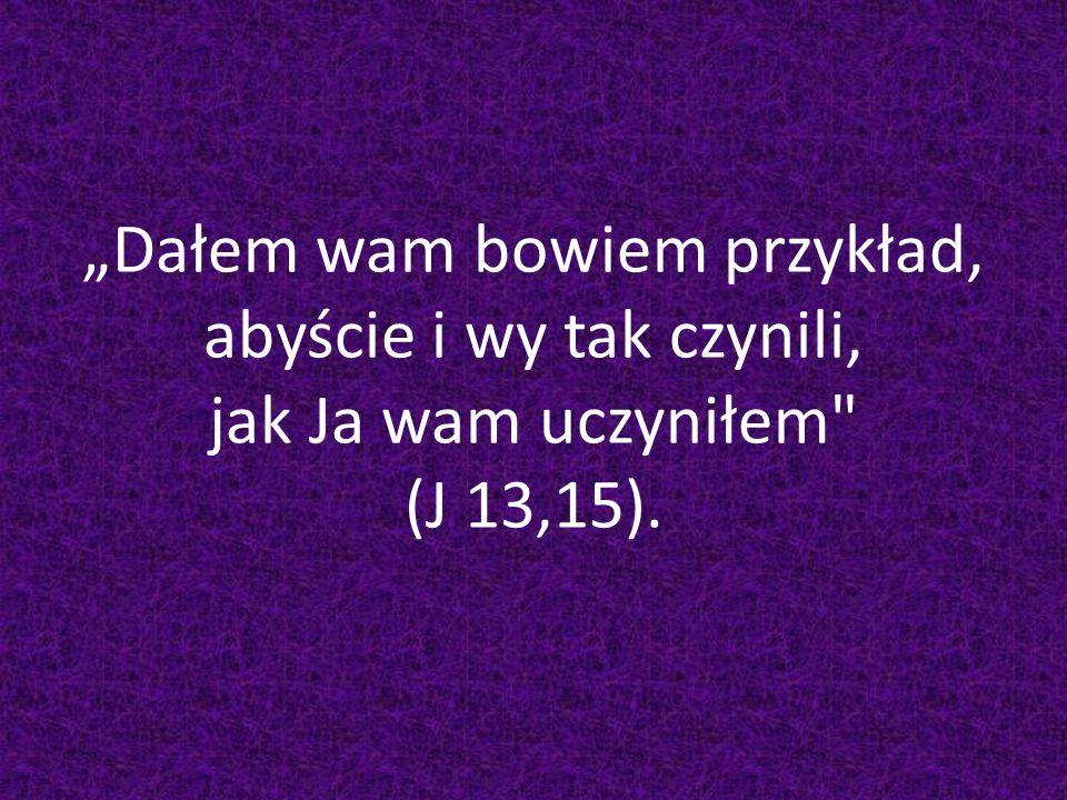 """""""Dałem wam bowiem przykład, abyście i wy tak czynili, jak Ja wam uczyniłem (J 13,15)."""