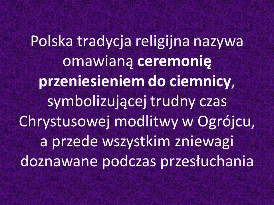 Polska tradycja religijna nazywa omawianą ceremonię przeniesieniem do ciemnicy, symbolizującej trudny czas Chrystusowej modlitwy w Ogrójcu, a przede wszystkim zniewagi doznawane podczas przesłuchania