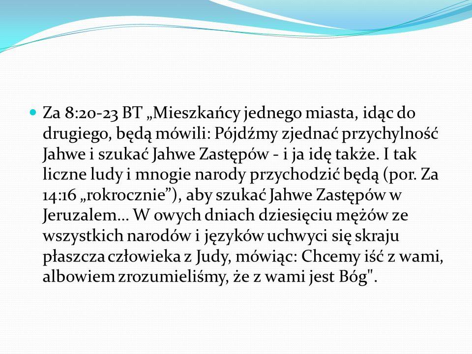 """Za 8:20-23 BT """"Mieszkańcy jednego miasta, idąc do drugiego, będą mówili: Pójdźmy zjednać przychylność Jahwe i szukać Jahwe Zastępów - i ja idę także."""