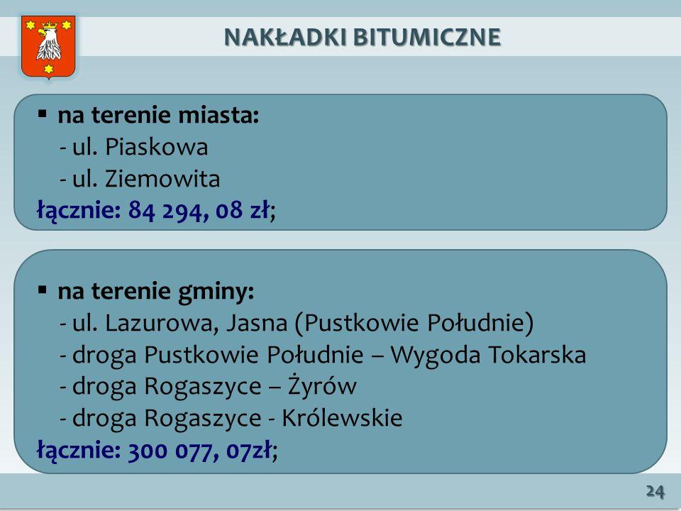 NAKŁADKI BITUMICZNE na terenie miasta: - ul. Piaskowa. - ul. Ziemowita. łącznie: 84 294, 08 zł; na terenie gminy: