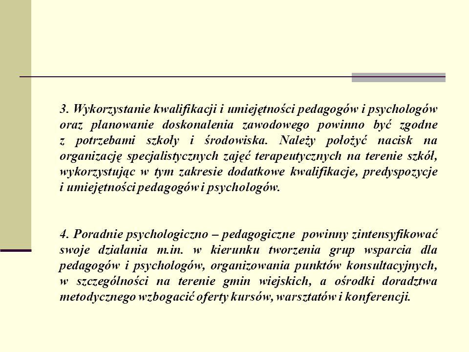 3. Wykorzystanie kwalifikacji i umiejętności pedagogów i psychologów oraz planowanie doskonalenia zawodowego powinno być zgodne z potrzebami szkoły i środowiska. Należy położyć nacisk na organizację specjalistycznych zajęć terapeutycznych na terenie szkół, wykorzystując w tym zakresie dodatkowe kwalifikacje, predyspozycje i umiejętności pedagogów i psychologów.