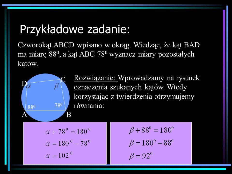 Przykładowe zadanie: Czworokąt ABCD wpisano w okrąg. Wiedząc, że kąt BAD ma miarę 880, a kąt ABC 780 wyznacz miary pozostałych kątów.