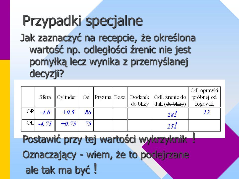 Przypadki specjalne Jak zaznaczyć na recepcie, że określona wartość np. odległości źrenic nie jest pomyłką lecz wynika z przemyślanej decyzji