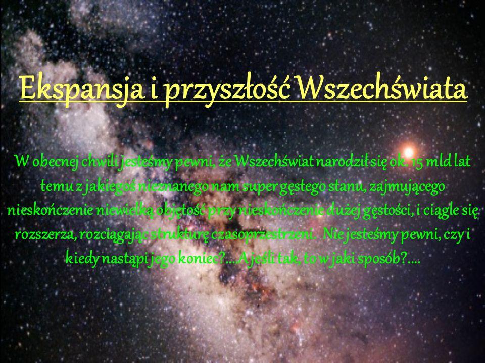 Ekspansja i przyszłość Wszechświata W obecnej chwili jesteśmy pewni, że Wszechświat narodził się ok.