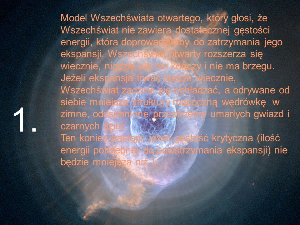 Model Wszechświata otwartego, który głosi, że Wszechświat nie zawiera dostatecznej gęstości energii, która doprowadziłaby do zatrzymania jego ekspansji. Wszechświat otwarty rozszerza się wiecznie, nigdzie się nie kończy i nie ma brzegu. Jeżeli ekspansja trwać będzie wiecznie, Wszechświat zacznie się ochładzać, a odrywane od siebie mniejsze struktury rozpoczną wędrówkę w zimne, odosobnione przestrzenie umarłych gwiazd i czarnych dziur. Ten koniec nastąpi, jeżeli gęstość krytyczna (ilość energii potrzebnej do powstrzymania ekspansji) nie będzie mniejsza niż 1.