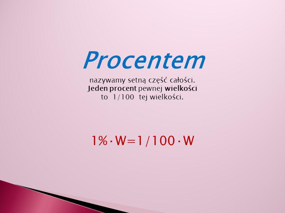 Procentem 1%·W=1/100·W nazywamy setną część całości.