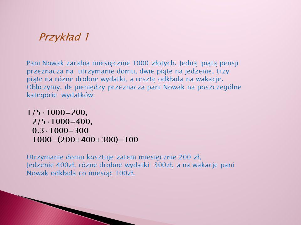 Przykład 1 Pani Nowak zarabia miesięcznie 1000 złotych. Jedną piątą pensji. przeznacza na utrzymanie domu, dwie piąte na jedzenie, trzy.
