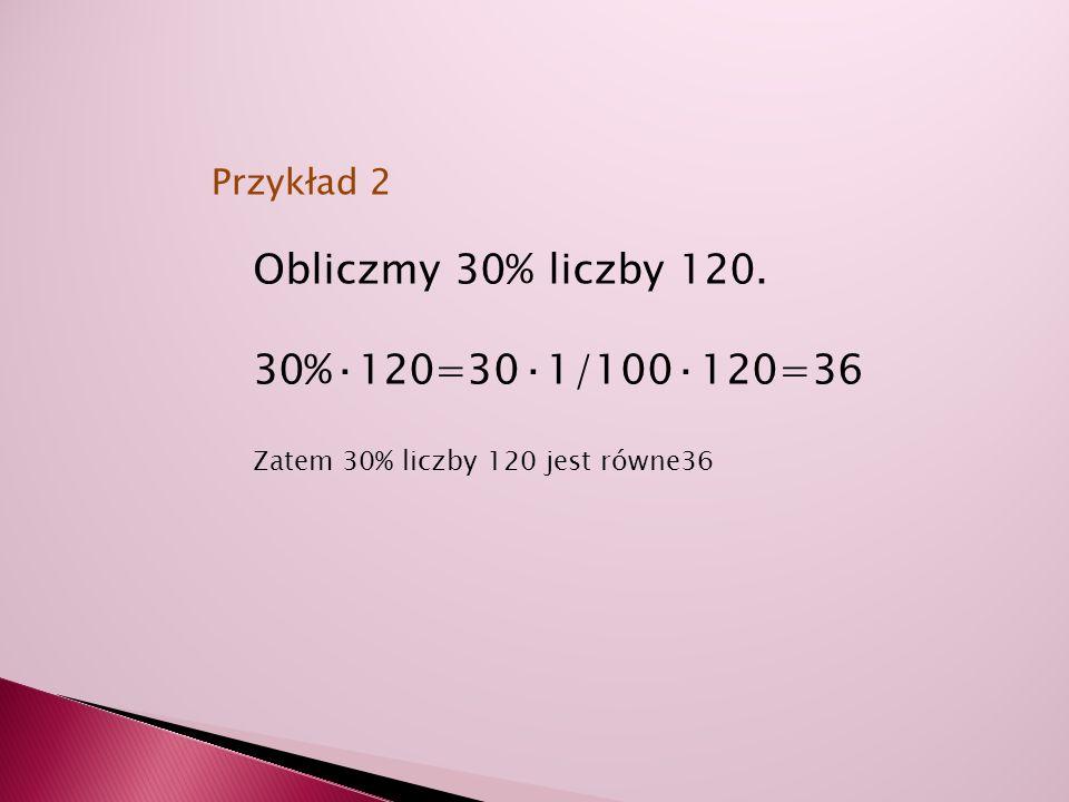 Obliczmy 30% liczby 120. 30%·120=30·1/100·120=36 Przykład 2