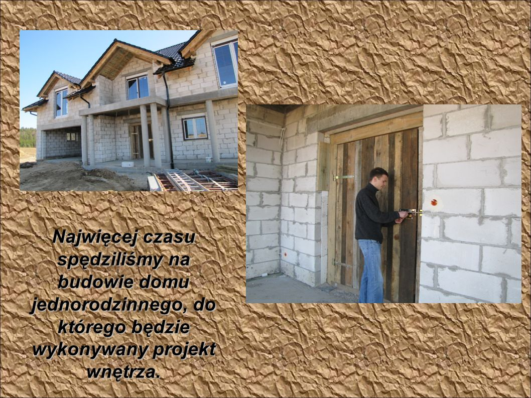 Najwięcej czasu spędziliśmy na budowie domu jednorodzinnego, do którego będzie wykonywany projekt wnętrza.