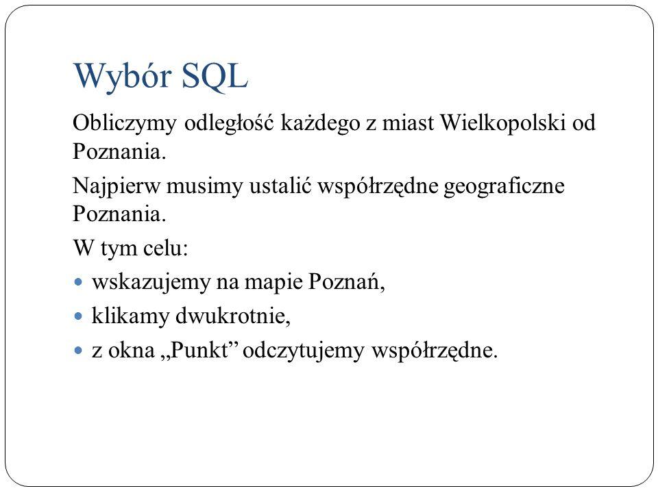 Wybór SQL Obliczymy odległość każdego z miast Wielkopolski od Poznania. Najpierw musimy ustalić współrzędne geograficzne Poznania.