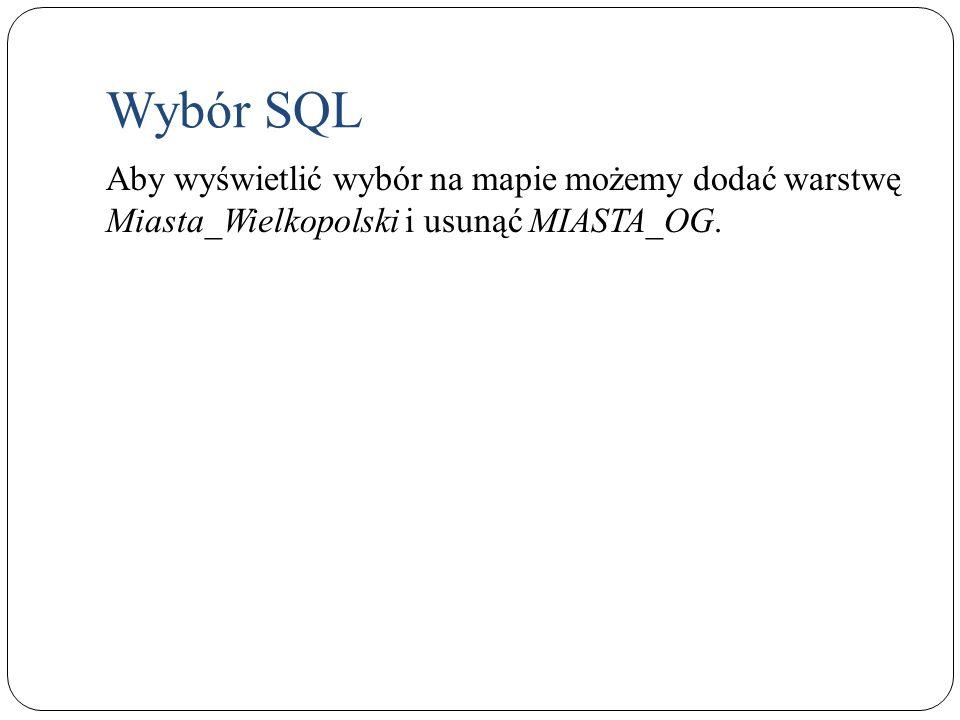 Wybór SQL Aby wyświetlić wybór na mapie możemy dodać warstwę Miasta_Wielkopolski i usunąć MIASTA_OG.