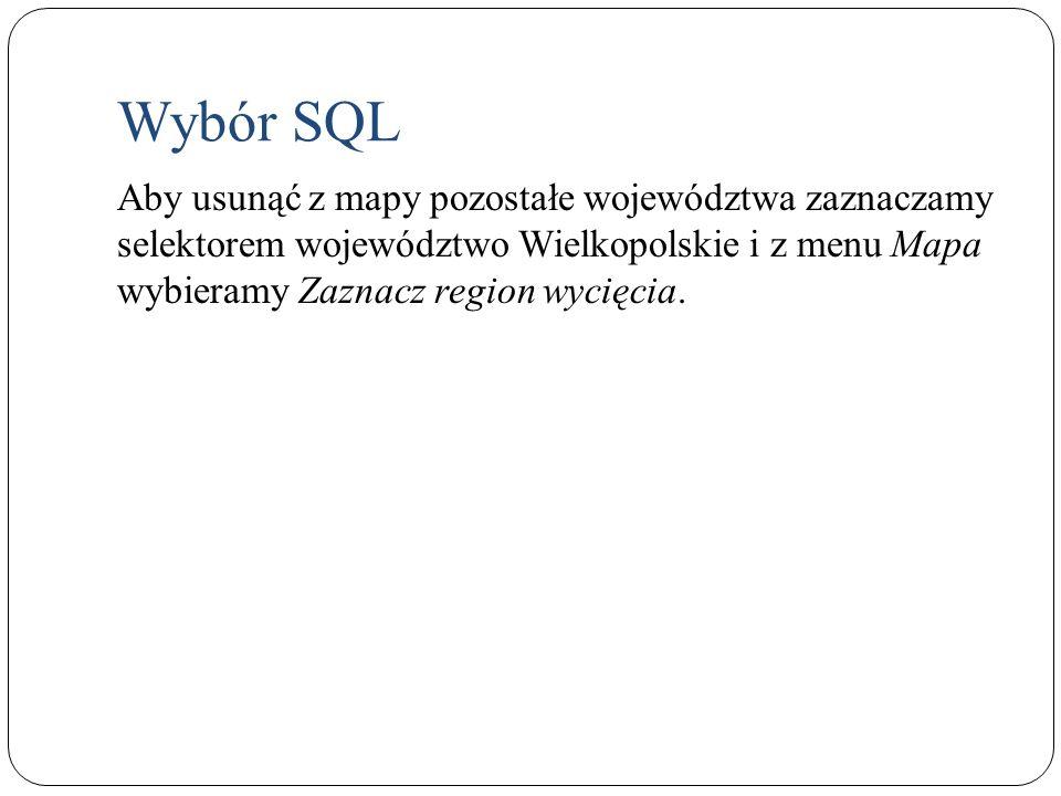 Wybór SQL Aby usunąć z mapy pozostałe województwa zaznaczamy selektorem województwo Wielkopolskie i z menu Mapa wybieramy Zaznacz region wycięcia.