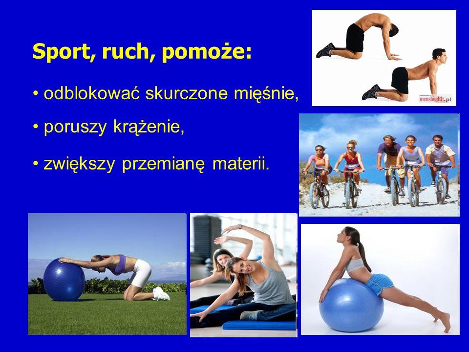 Sport, ruch, pomoże: odblokować skurczone mięśnie, poruszy krążenie,